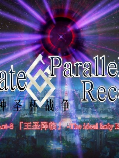 Fate/Parallel Record Act-8 「王圣降临」 -The ideal holy king-