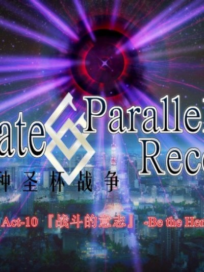 Fate/parallel record -异种圣杯战争- Act-10 「战斗的意志」 -Be the hero-